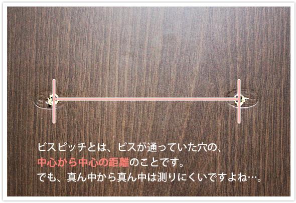 ビスピッチとは、ビスが通っていた穴の、中心から中心の距離のことです。でも、真ん中から真ん中は測りにくいですよね…。